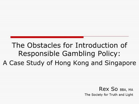 The Obstacles for Introduction of Responsible Gambling Policy: A Case Study of Hong Kong and Singapore Rex So BBA, MA The Society for Truth and Light.