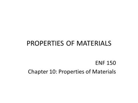 PROPERTIES OF MATERIALS ENF 150 Chapter 10: Properties of Materials.
