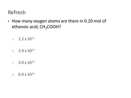 Refresh  How many oxygen atoms are there in 0.20 mol of ethanoic acid, CH 3 COOH? A. 1.2 x B. 2.4 x C. 3.0 x D. 6.0 x