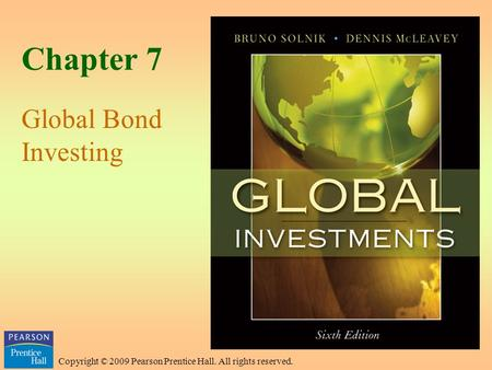 Copyright © 2009 Pearson Prentice Hall. All rights reserved. Chapter 7 Global Bond Investing.