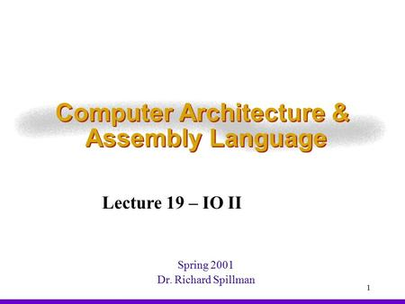 1 Computer Architecture & Assembly Language Spring 2001 Dr. Richard Spillman Lecture 19 – IO II.