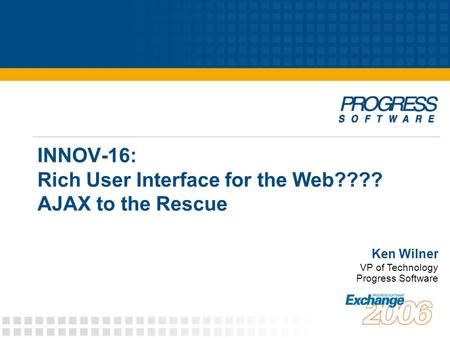 INNOV-16: Rich User Interface for the Web???? AJAX to the Rescue Ken Wilner VP of Technology Progress Software.