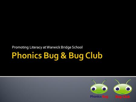 Promoting Literacy at Warwick Bridge School.  Phonics Bug and Bug Club are a pair of resources provided by Pearson Publishers.  They have been shown.