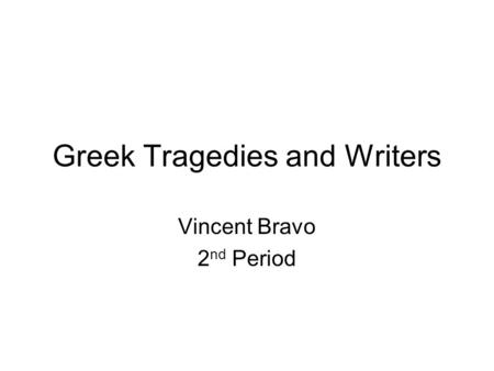 Greek Tragedies and Writers Vincent Bravo 2 nd Period.