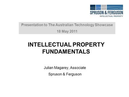 Julian Magarey, Associate Spruson & Ferguson Presentation to The Australian Technology Showcase 18 May 2011 INTELLECTUAL PROPERTY FUNDAMENTALS.