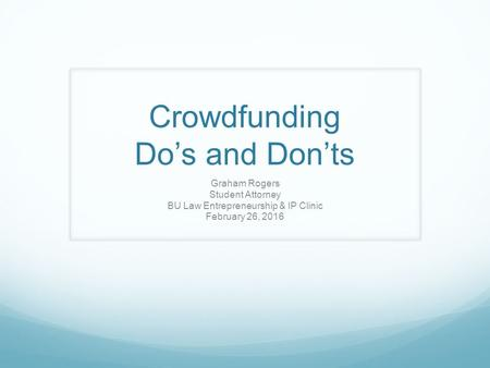 Crowdfunding Do's and Don'ts Graham Rogers Student Attorney BU Law Entrepreneurship & IP Clinic February 26, 2016.