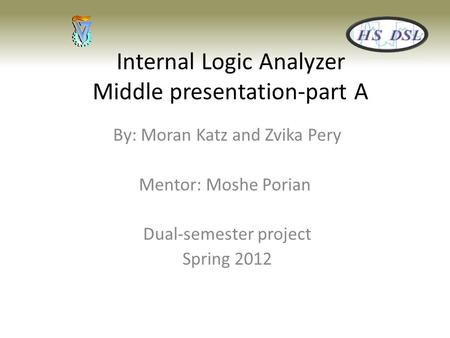 Internal Logic Analyzer Middle presentation-part A By: Moran Katz and Zvika Pery Mentor: Moshe Porian Dual-semester project Spring 2012.