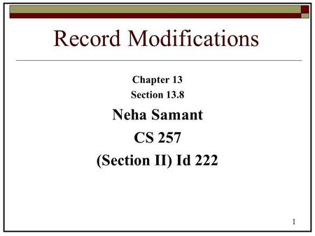 1 Record Modifications Chapter 13 Section 13.8 Neha Samant CS 257 (Section II) Id 222.