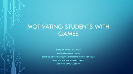 MOTIVATING STUDENTS WITH GAMES SUREIANA BINTI HAJI YAHMAD ENGLISH LANGUAGE FELLOW BRUNEI-U.S. ENGLISH LANGUAGE ENRICHMENT PROJECT FOR ASEAN REGIONAL TEACHER.