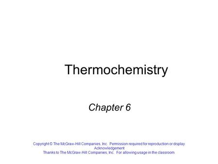 Thermochemistry Chapter 6 Copyright © The McGraw-Hill Companies, Inc. Permission required for reproduction or display. Acknowledgement Thanks to The McGraw-Hill.