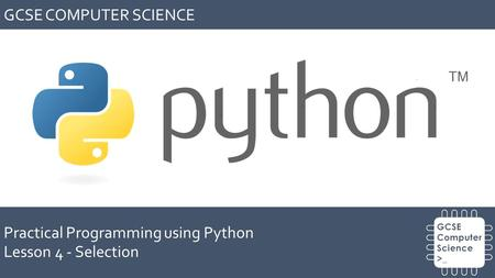 GCSE COMPUTER SCIENCE Practical Programming using Python Lesson 4 - Selection.