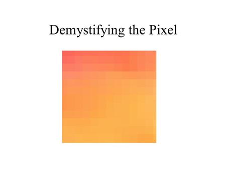 Demystifying the Pixel. What is a Pixel The smallest unit of measurement in a image It contains color space information in RGB, CMYK, HSB Resolution information.