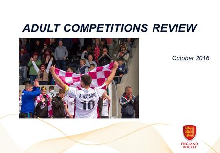 ADULT COMPETITIONS REVIEW October Grow Participation  Aim to increase number of teams participating, compared to existing programme where entry.