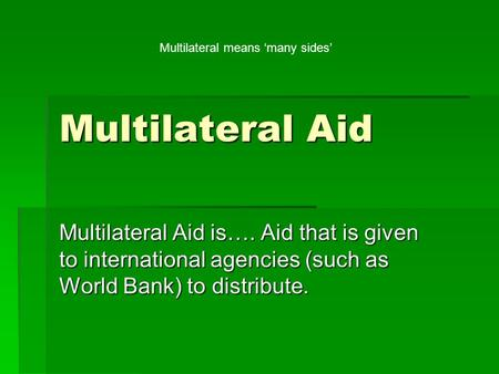Multilateral Aid Multilateral Aid is…. Aid that is given to international agencies (such as World Bank) to distribute. Multilateral means 'many sides'