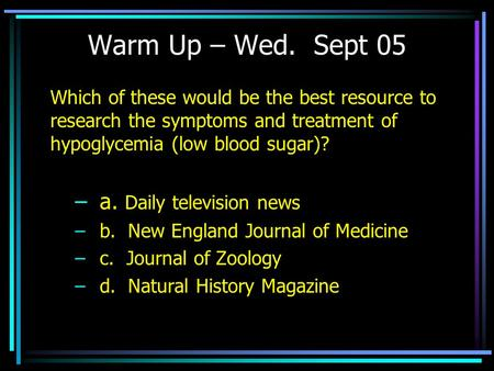Warm Up – Wed. Sept 05 Which of these would be the best resource to research the symptoms and treatment of hypoglycemia (low blood sugar)? –a. Daily television.