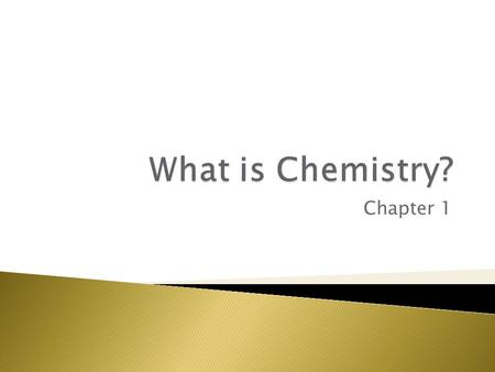 Chapter 1.  Chemistry is the Study of Matter.  Chemistry is concerned with the properties of chemicals and with the changes that chemicals can undergo.