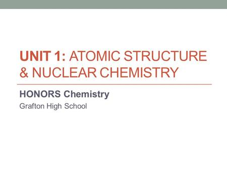 UNIT 1: ATOMIC STRUCTURE & NUCLEAR CHEMISTRY HONORS Chemistry Grafton High School.