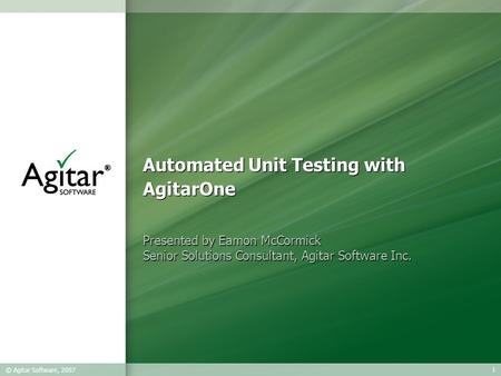 1 © Agitar Software, 2007 Automated Unit Testing with AgitarOne Presented by Eamon McCormick Senior Solutions Consultant, Agitar Software Inc. Presented.