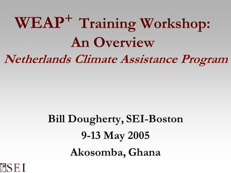 WEAP + Training Workshop: An Overview Netherlands Climate Assistance Program Bill Dougherty, SEI-Boston 9-13 May 2005 Akosomba, Ghana.