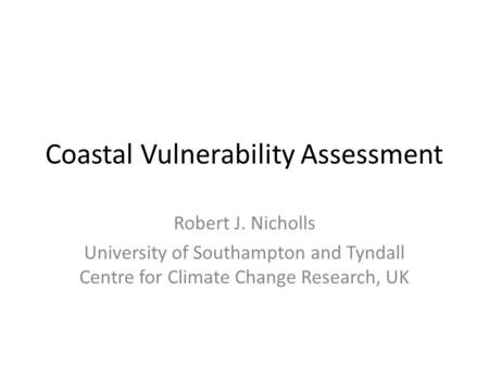 Coastal Vulnerability Assessment Robert J. Nicholls University of Southampton and Tyndall Centre for Climate Change Research, UK.