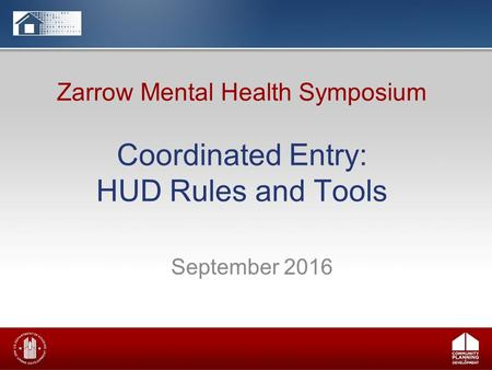 Zarrow Mental Health Symposium Coordinated Entry: HUD Rules and Tools September 2016.