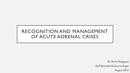 RECOGNITION AND MANAGEMENT OF ACUTE ADRENAL CRISES Dr Rohit Rajagopal Staff Specialist Endocrinologist August 2016.
