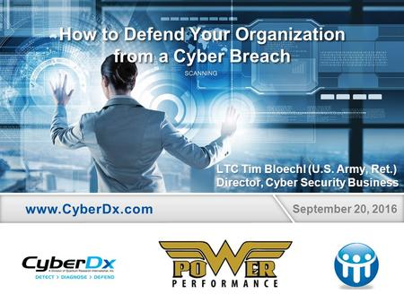 September 20, 2016 How to Defend Your Organization from a Cyber Breach LTC Tim Bloechl (U.S. Army, Ret.) Director, Cyber Security Business.