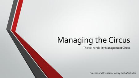Managing the Circus The Vulnerability Management Circus Process and Presentation by Collin Shawler.
