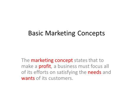 Basic Marketing Concepts The marketing concept states that to make a profit, a business must focus all of its efforts on satisfying the needs and wants.