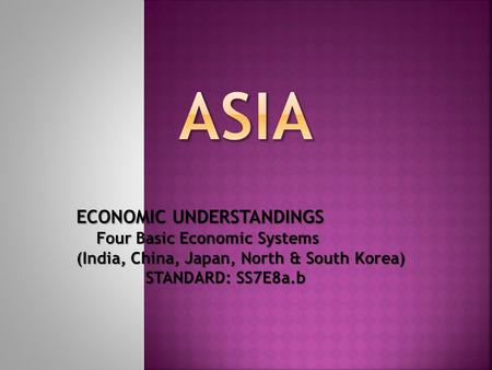 ECONOMIC UNDERSTANDINGS Four Basic Economic Systems (India, China, Japan, North & South Korea) STANDARD: SS7E8a.b STANDARD: SS7E8a.b.