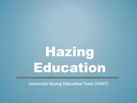 University Hazing Education Team (UHET) Hazing Education.