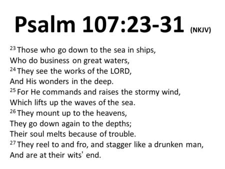 Psalm 107:23-31 (NKJV) 23 Those who go down to the sea in ships, Who do business on great waters, 24 They see the works of the LORD, And His wonders in.