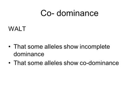 Co- dominance WALT That some alleles show incomplete dominance That some alleles show co-dominance.