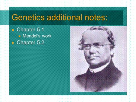 Genetics additional notes: Chapter 5.1 Mendel's work Chapter 5.2.