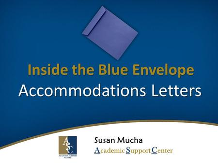 Inside the Blue Envelope Accommodations Letters Susan Mucha A cademic S upport C enter.
