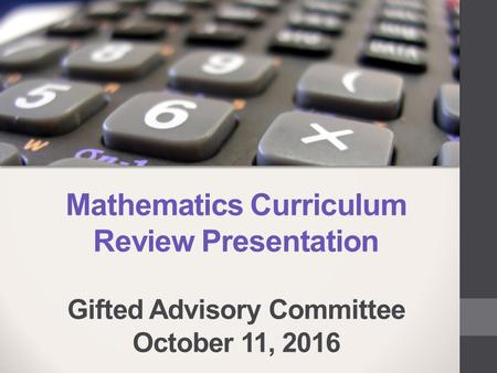 Mathematics Curriculum Review Presentation Gifted Advisory Committee October 11, 2016.
