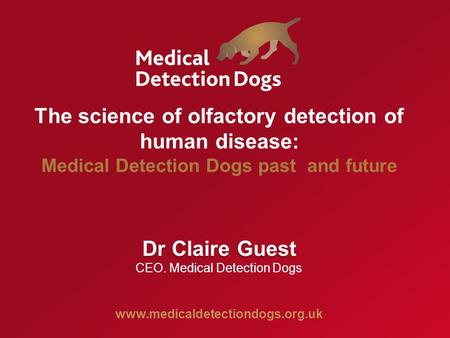 The science of olfactory detection of human disease: Medical Detection Dogs past and future Dr Claire Guest  CEO. Medical.