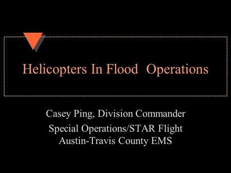 Helicopters In Flood Operations Casey Ping, Division Commander Special Operations/STAR Flight Austin-Travis County EMS.