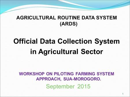 AGRICULTURAL ROUTINE DATA SYSTEM (ARDS) Official Data Collection System in Agricultural Sector WORKSHOP ON PILOTING FARMING SYSTEM APPROACH, SUA-MOROGORO.