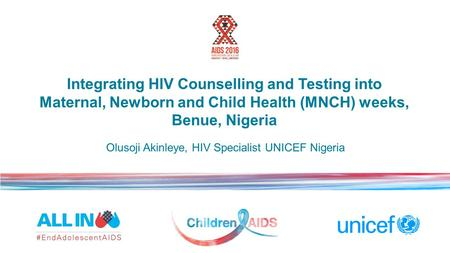 Integrating HIV Counselling and Testing into Maternal, Newborn and Child Health (MNCH) weeks, Benue, Nigeria Olusoji Akinleye, HIV Specialist UNICEF Nigeria.