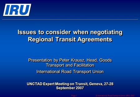 © International Road Transport Union (IRU) 2007 Page 1 Issues to consider when negotiating Regional Transit Agreements Presentation by Peter Krausz, Head,