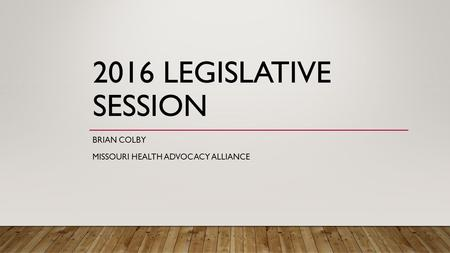 2016 LEGISLATIVE SESSION BRIAN COLBY MISSOURI HEALTH ADVOCACY ALLIANCE.