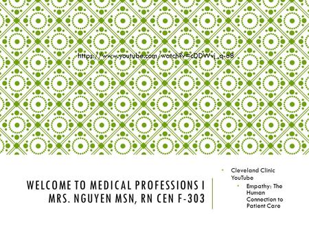 WELCOME TO MEDICAL PROFESSIONS I MRS. NGUYEN MSN, RN CEN F-303 Cleveland Clinic YouTube Empathy: The Human Connection to Patient Care https://www.youtube.com/watch?v=cDDWvj_q-o8.