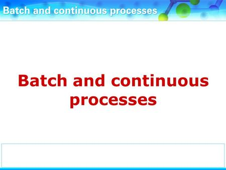 Batch and continuous processes. Chemicals may be manufactured using batch processes.