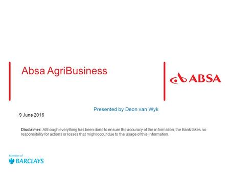 9 June 2016 Absa AgriBusiness Presented by Deon van Wyk Disclaimer: Although everything has been done to ensure the accuracy of the information, the Bank.