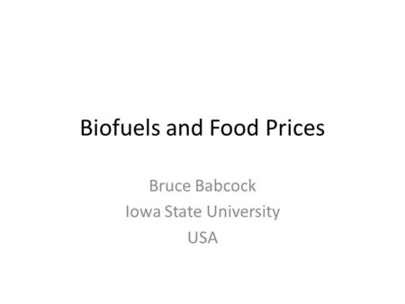 Biofuels and Food Prices Bruce Babcock Iowa State University USA.