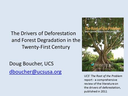 The Drivers of Deforestation and Forest Degradation in the Twenty-First Century Doug Boucher, UCS UCS' The Root of the Problem report.
