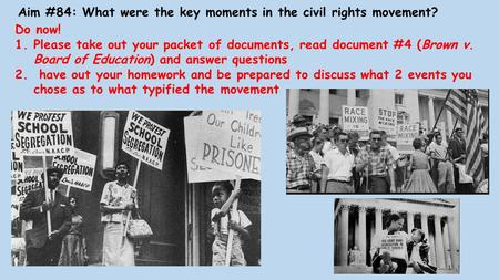 Aim #84: What were the key moments in the civil rights movement? Do now! 1.Please take out your packet of documents, read document #4 (Brown v. Board of.