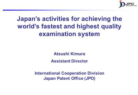 Japan's activities for achieving the world's fastest and highest quality examination system Atsushi Kimura Assistant Director International Cooperation.