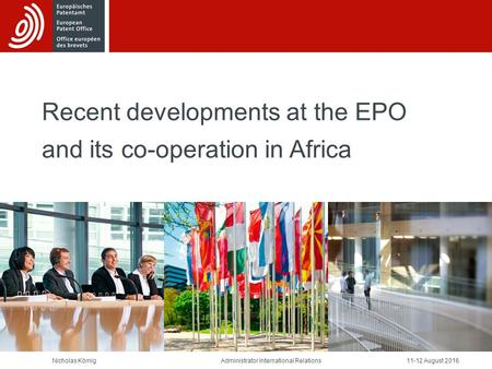 Recent developments at the EPO and its co-operation in Africa Nicholas Körnig August 2016Administrator International Relations.